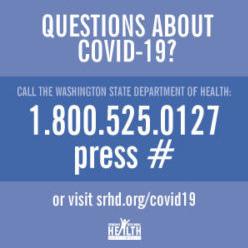 Text: Questions about COVID-19? Call the WA State Dept of Health: 1.800.525.0127 and press # or visit srhd.org/covid19